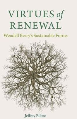 Virtues of Renewal Wendel Berry's Sustainable Forms by Jeffery Bilbro