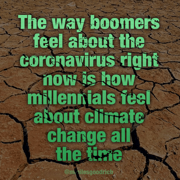 The way boomers feel about the coronavirus right now is how millennials feel about climate change all the time.